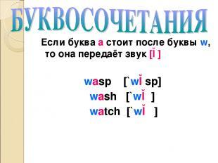 Если буква а стоит после буквы w, то она передаёт звук [ɔ] wasp [`wɔsp] wash [`w