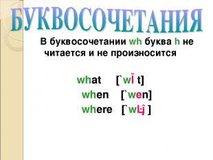 В буквосочетании wh буква h не читается и не произносится what [`wɔt] when [`wen
