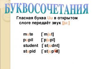 Гласная буква Uu в открытом слоге передаёт звук [ju:] mute [`mjut] pupil [`pjupl