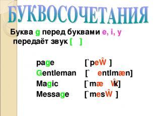 Буква g перед буквами e, i, y передаёт звук [ʤ] page [`peɪʤ] Gentleman [`ʤentlmæ