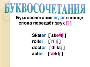 Буквосочетание er, or в конце слова передаёт звук [ə] Skater [`skeɪtə] roller [`
