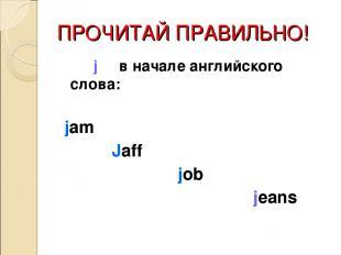 ПРОЧИТАЙ ПРАВИЛЬНО! j в начале английского слова: jam Jaff job jeans