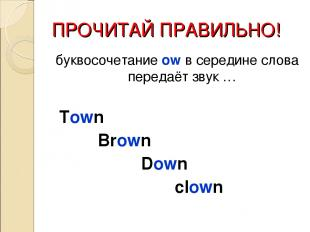 ПРОЧИТАЙ ПРАВИЛЬНО! буквосочетание ow в середине слова передаёт звук … Town Brow