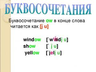 Буквосочетание ow в конце слова читается как [əu] window [`wɪndəu] show [`ʃəu] y