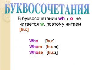 В буквосочетании wh + o не читается w, поэтому читаем [hu:] Who [hu:] Whom [hu:m