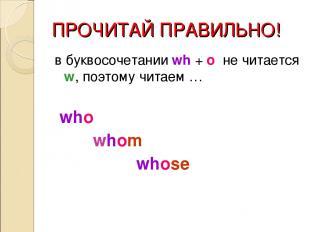 ПРОЧИТАЙ ПРАВИЛЬНО! в буквосочетании wh + o не читается w, поэтому читаем … who