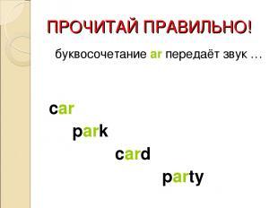 ПРОЧИТАЙ ПРАВИЛЬНО! буквосочетание ar передаёт звук … car park card party