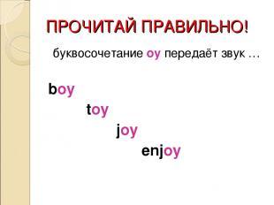 ПРОЧИТАЙ ПРАВИЛЬНО! буквосочетание oy передаёт звук … boy toy joy enjoy