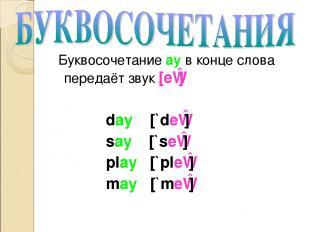 Буквосочетание ay в конце слова передаёт звук [eɪ] day [`deɪ] say [`seɪ] play [`