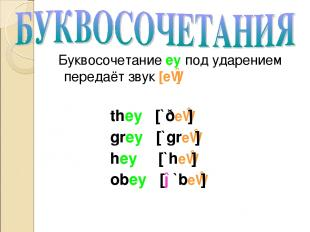 Буквосочетание ey под ударением передаёт звук [eɪ] they [`ðeɪ] grey [`greɪ] hey