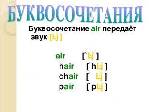 Буквосочетание air передаёт звук [ɛə] air [`ɛə] hair [`hɛə] chair [`ʧɛə] pair [`