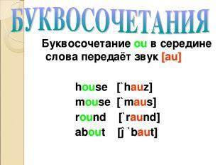 Буквосочетание ou в середине слова передаёт звук [au] house [`hauz] mouse [`maus