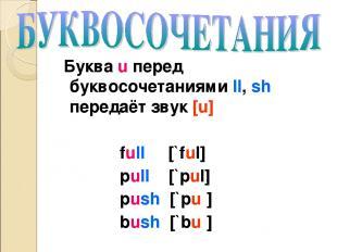 Буква u перед буквосочетаниями ll, sh передаёт звук [u] full [`ful] pull [`pul]