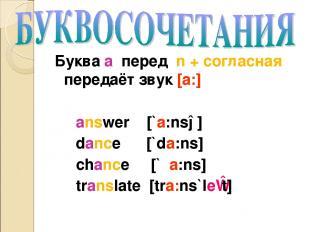 Буква a перед n + согласная передаёт звук [a:] answer [`a:nsə] dance [`da:ns] ch