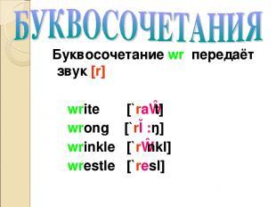 Буквосочетание wr передаёт звук [r] write [`raɪt] wrong [`rɔ:ŋ] wrinkle [`rɪnkl]