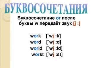 Буквосочетание or после буквы w передаёт звук [ə:] work [`wə:k] word [`wə:d] wor