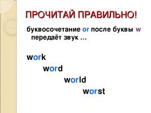 ПРОЧИТАЙ ПРАВИЛЬНО! буквосочетание or после буквы w передаёт звук … work word wo