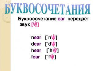 Буквосочетание ear передаёт звук [ɪə] near [`nɪə] dear [`dɪə] hear [`hɪə] fear [