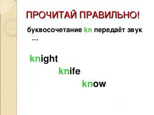 ПРОЧИТАЙ ПРАВИЛЬНО! буквосочетание kn передаёт звук … knight knife know