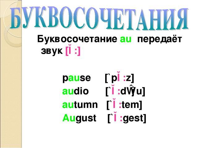 Буквосочетание au передаёт звук [ɔ:] pause [`pɔ:z] audio [`ɔ:dɪəu] autumn [`ɔ:tem] August [`ɔ:gest]