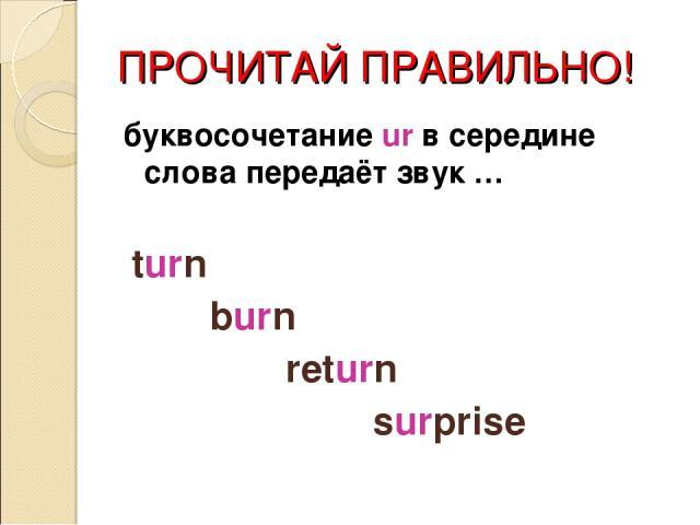 ПРОЧИТАЙ ПРАВИЛЬНО! буквосочетание ur в середине слова передаёт звук … turn burn return surprise