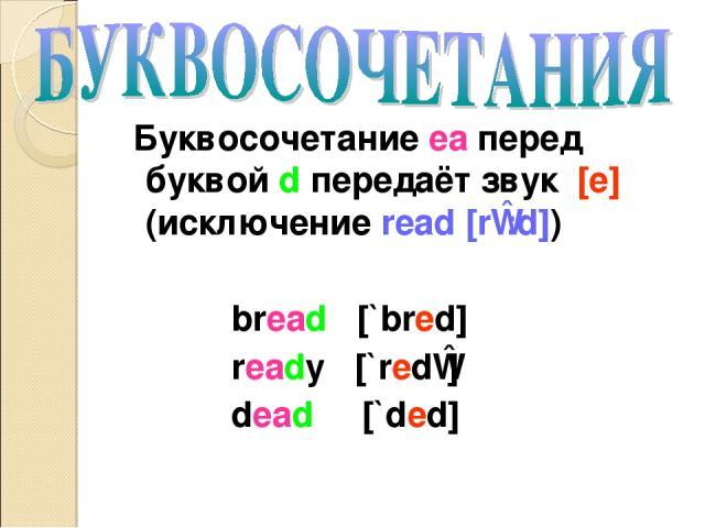 Буквосочетание ea перед буквой d передаёт звук [e] (исключение read [rɪ:d]) bread [`bred] ready [`redɪ] dead [`ded]