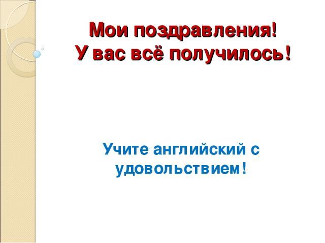Мои поздравления! У вас всё получилось! Учите английский с удовольствием!