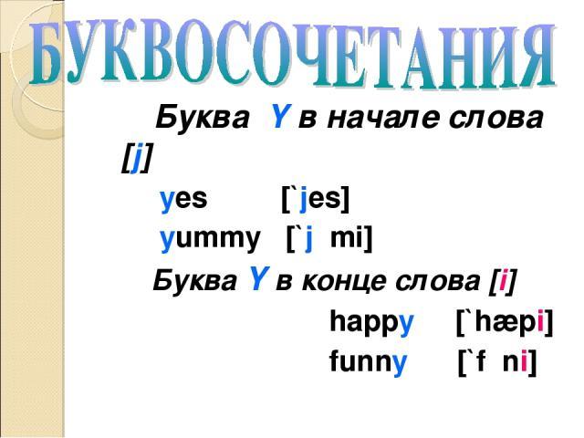 Буква Y в начале слова [j] yes [`jes] yummy [`jʌmi] Буква Y в конце слова [i] happy [`hæpi] funny [`fʌni]