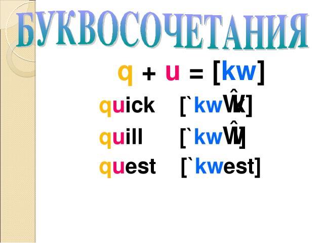 q + u = [kw] quick [`kwɪk] quill [`kwɪl] quest [`kwest]