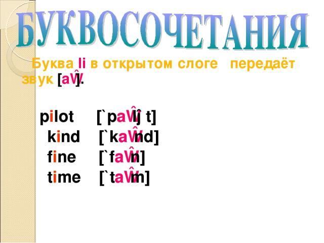 Буква Ii в открытом слоге передаёт звук [aɪ]. pilot [`paɪlət] kind [`kaɪnd] fine [`faɪn] time [`taɪm]