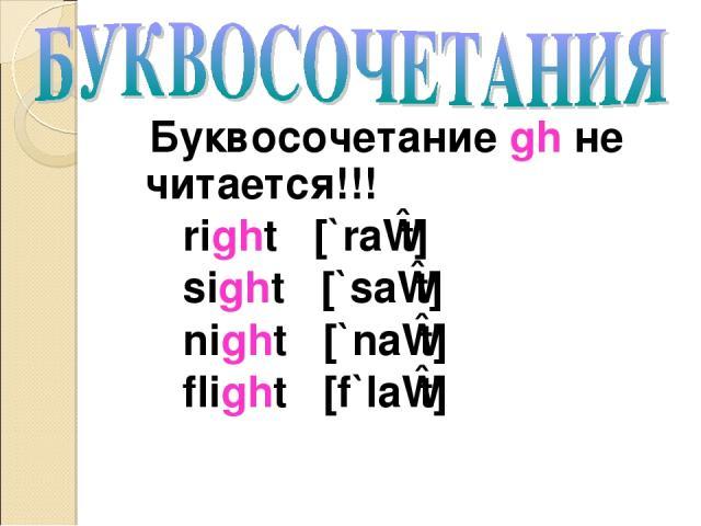 Буквосочетание gh не читается!!! right [`raɪt] sight [`saɪt] night [`naɪt] flight [f`laɪt]