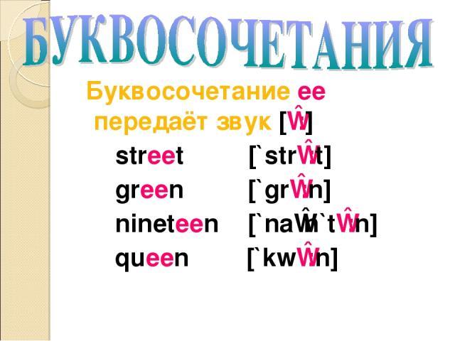 Буквосочетание ee передаёт звук [ɪ:] street [`strɪ:t] green [`grɪ:n] nineteen [`naɪn`tɪ:n] queen [`kwɪ:n]