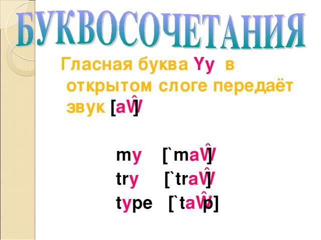 Гласная буква Yy в открытом слоге передаёт звук [aɪ] my [`maɪ] try [`traɪ] type [`taɪp]