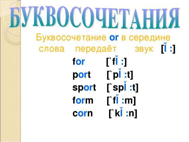 Буквосочетание or в середине слова передаёт звук [ɔ:] for [`fɔ:] port [`pɔ:t] sport [`spɔ:t] form [`fɔ:m] corn [`kɔ:n]