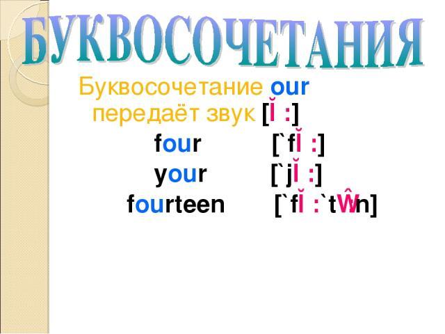 Буквосочетание our передаёт звук [ɔ:] four [`fɔ:] your [`jɔ:] fourteen [`fɔ:`tɪ:n]