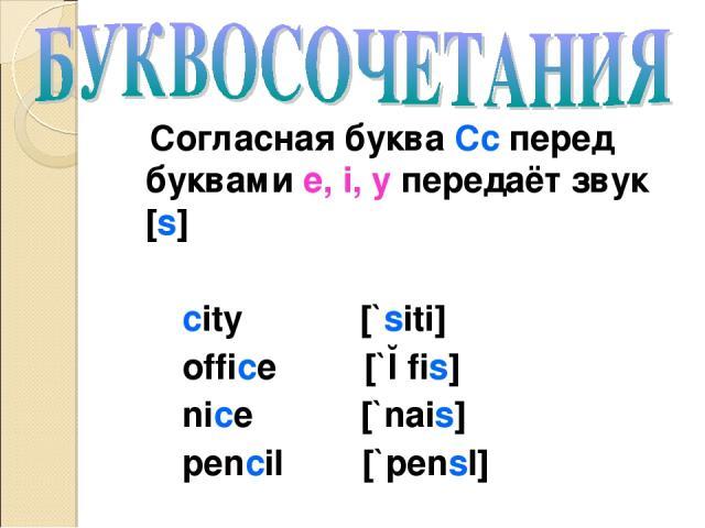 Согласная буква Cc перед буквами e, i, y передаёт звук [s] city [`siti] office [`ɔfis] nice [`nais] pencil [`pensl]