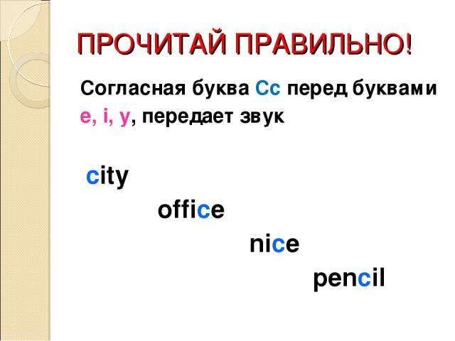 ПРОЧИТАЙ ПРАВИЛЬНО! Согласная буква Сс перед буквами e, i, y, передает звук city office nice pencil