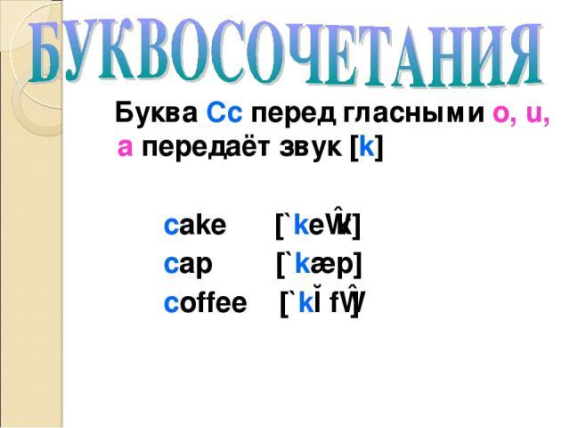 Буква Cc перед гласными o, u, a передаёт звук [k] cake [`keɪk] cap [`kæp] coffee [`kɔfɪ]