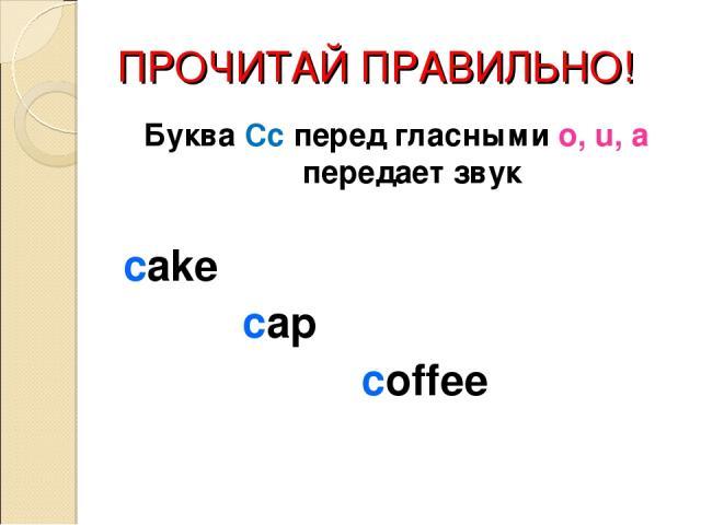 ПРОЧИТАЙ ПРАВИЛЬНО! Буква Сс перед гласными o, u, a передает звук cake cap coffee