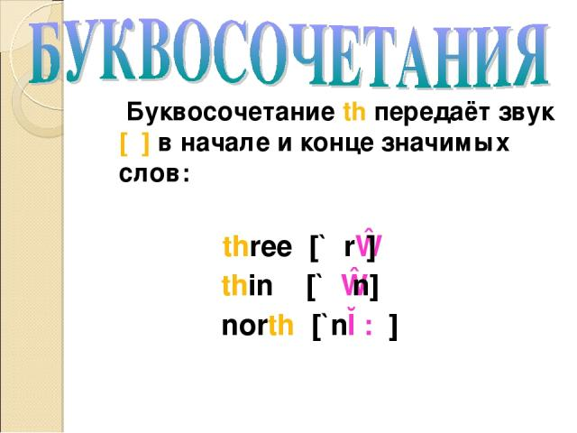 Буквосочетание th передаёт звук [θ] в начале и конце значимых слов: three [`θrɪ] thin [`θɪn] north [`nɔ:θ]
