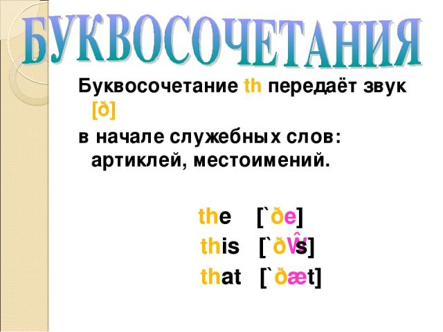 Буквосочетание th передаёт звук [ð] в начале служебных слов: артиклей, местоимений. the [`ðe] this [`ðɪs] that [`ðæt]