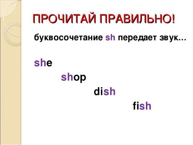 ПРОЧИТАЙ ПРАВИЛЬНО! буквосочетание sh передает звук… she shop dish fish
