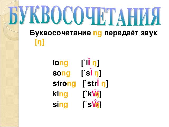 Буквосочетание ng передаёт звук [ŋ] long [`lɔŋ] song [`sɔŋ] strong [`strɔŋ] king [`kɪŋ] sing [`sɪŋ]