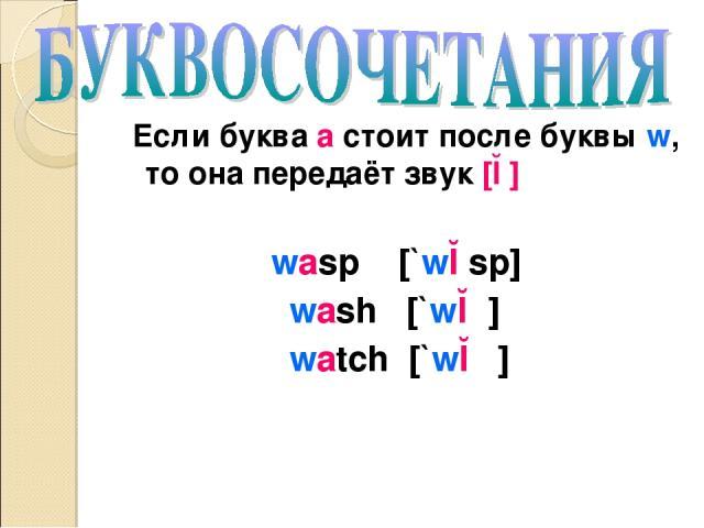 Если буква а стоит после буквы w, то она передаёт звук [ɔ] wasp [`wɔsp] wash [`wɔʃ] watch [`wɔʧ]