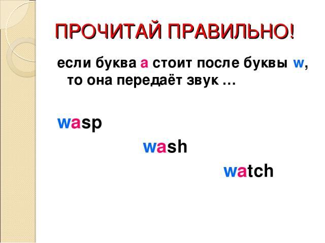 ПРОЧИТАЙ ПРАВИЛЬНО! если буква а стоит после буквы w, то она передаёт звук … wasp wash watch