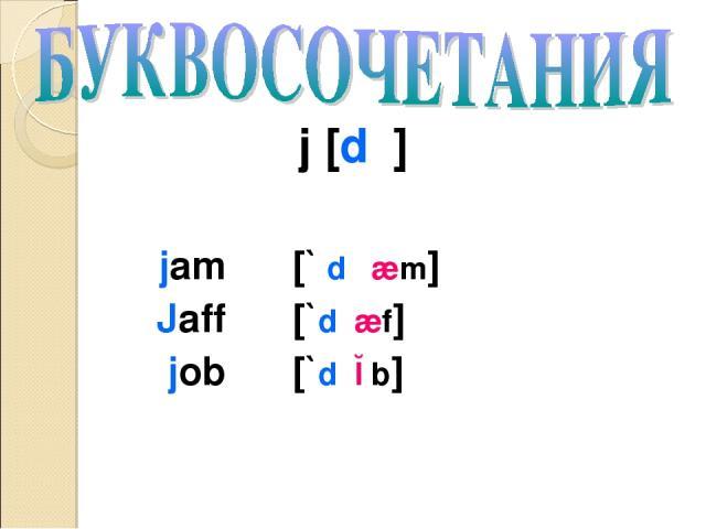 j [dʒ] jam [` dʒ æm] Jaff [`dʒæf] job [`dʒɔb]