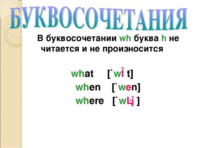 В буквосочетании wh буква h не читается и не произносится what [`wɔt] when [`wen] where [`wɛə]