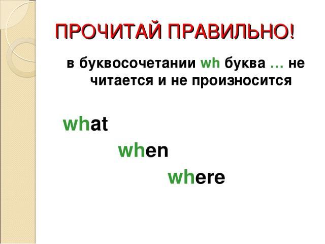 ПРОЧИТАЙ ПРАВИЛЬНО! в буквосочетании wh буква … не читается и не произносится what when where
