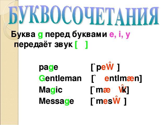Буква g перед буквами e, i, y передаёт звук [ʤ] page [`peɪʤ] Gentleman [`ʤentlmæn] Magic [`mæʤɪk] Message [`mesɪʤ]