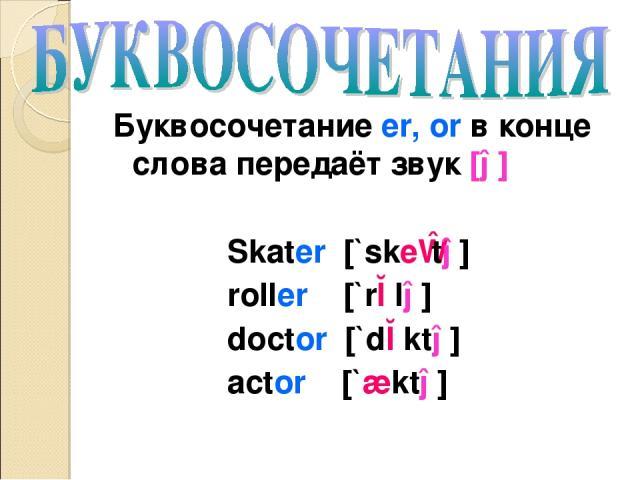 Буквосочетание er, or в конце слова передаёт звук [ə] Skater [`skeɪtə] roller [`rɔlə] doctor [`dɔktə] actor [`æktə]